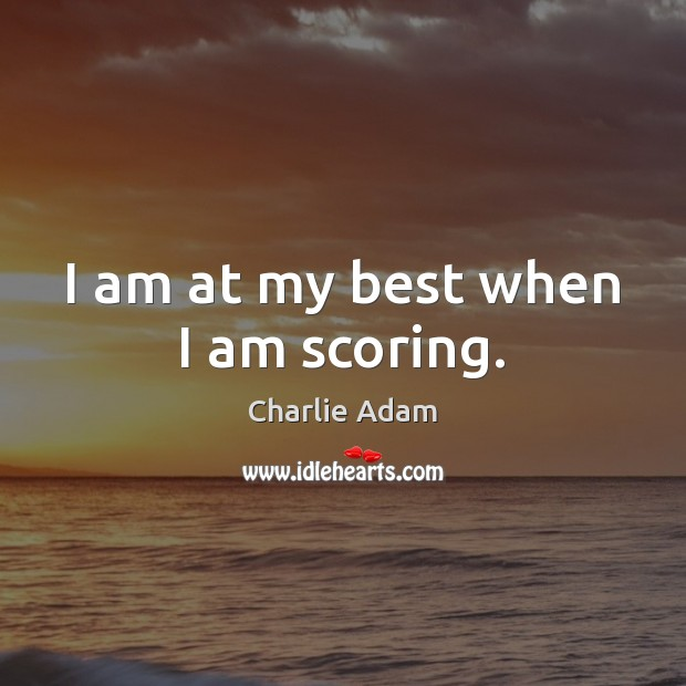 I am at my best when I am scoring. Image