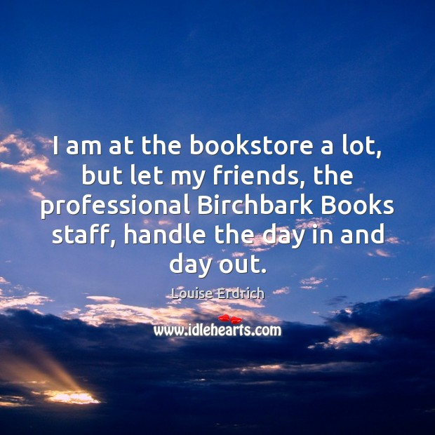 I am at the bookstore a lot, but let my friends, the Louise Erdrich Picture Quote