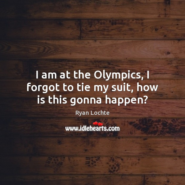 I am at the Olympics, I forgot to tie my suit, how is this gonna happen? Ryan Lochte Picture Quote