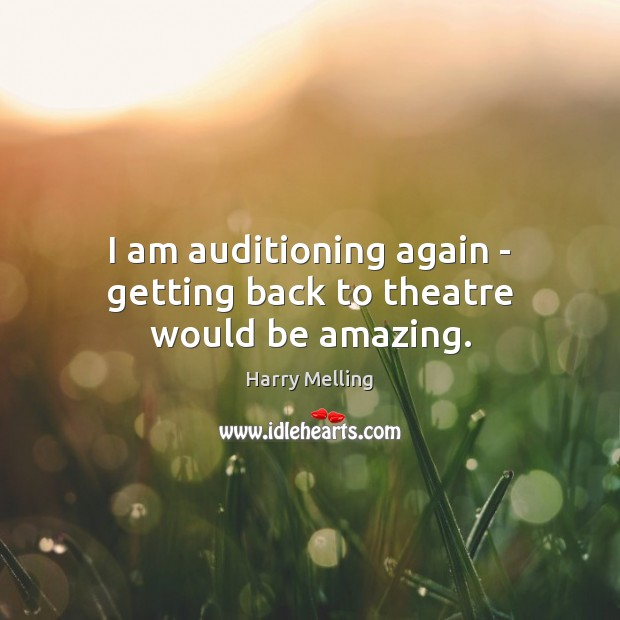 Image, I am auditioning again – getting back to theatre would be amazing.