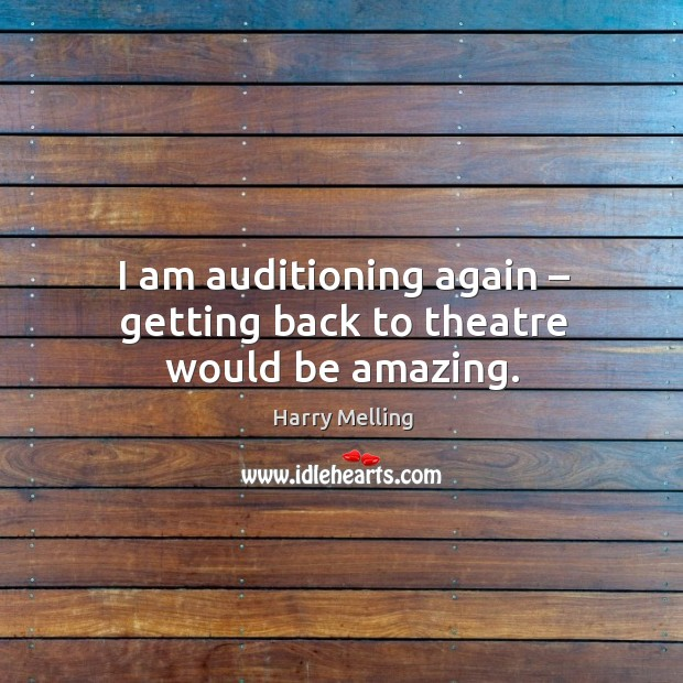 I am auditioning again – getting back to theatre would be amazing. Image