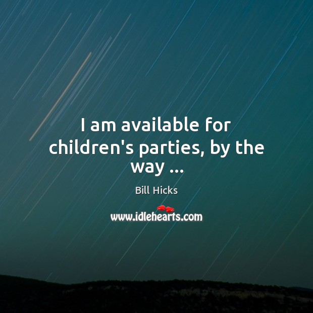 I am available for children's parties, by the way … Bill Hicks Picture Quote