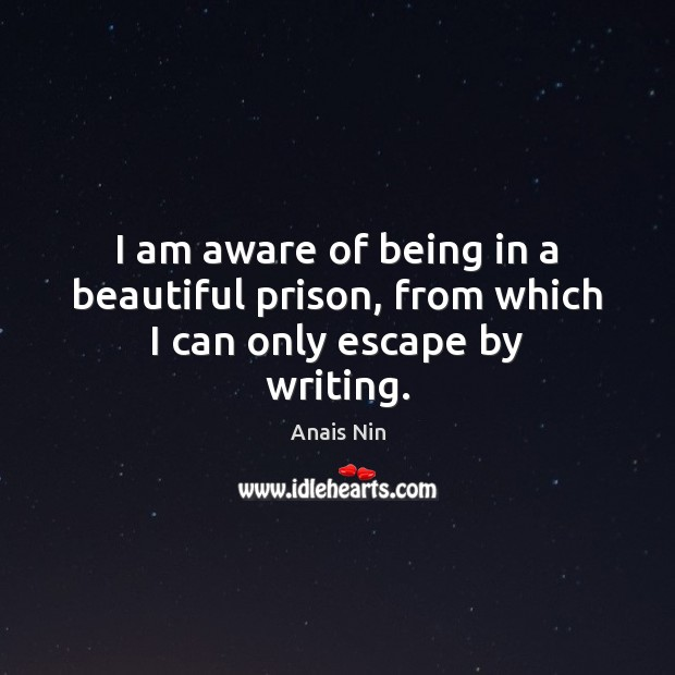 I am aware of being in a beautiful prison, from which I can only escape by writing. Anais Nin Picture Quote