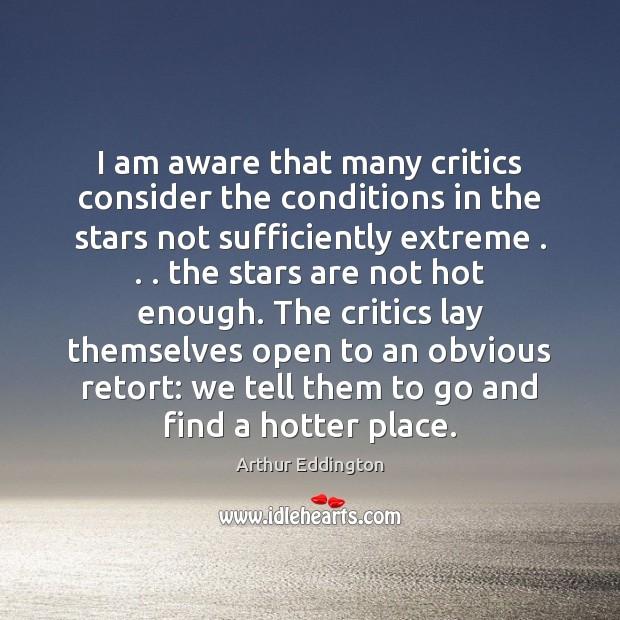 I am aware that many critics consider the conditions in the stars Arthur Eddington Picture Quote