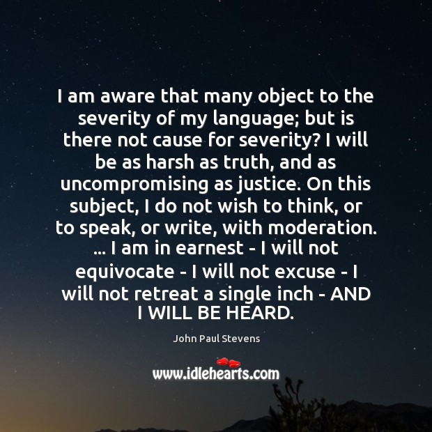 I am aware that many object to the severity of my language; John Paul Stevens Picture Quote
