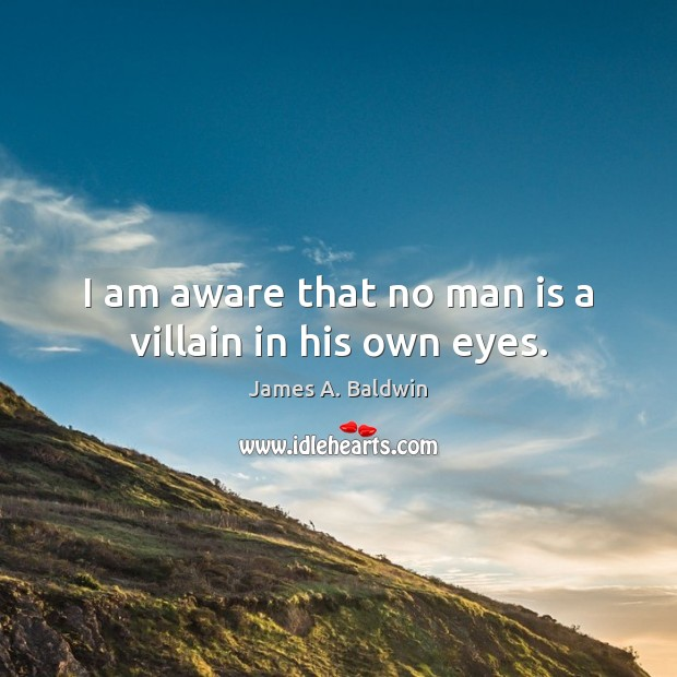 I am aware that no man is a villain in his own eyes. Image