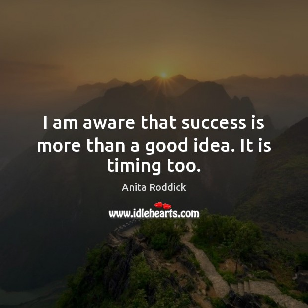 I am aware that success is more than a good idea. It is timing too. Image