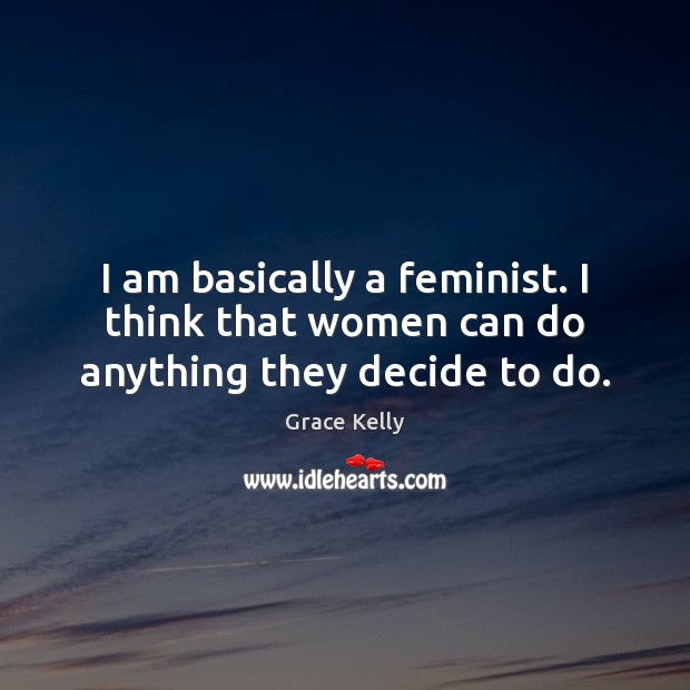 Image, I am basically a feminist. I think that women can do anything they decide to do.