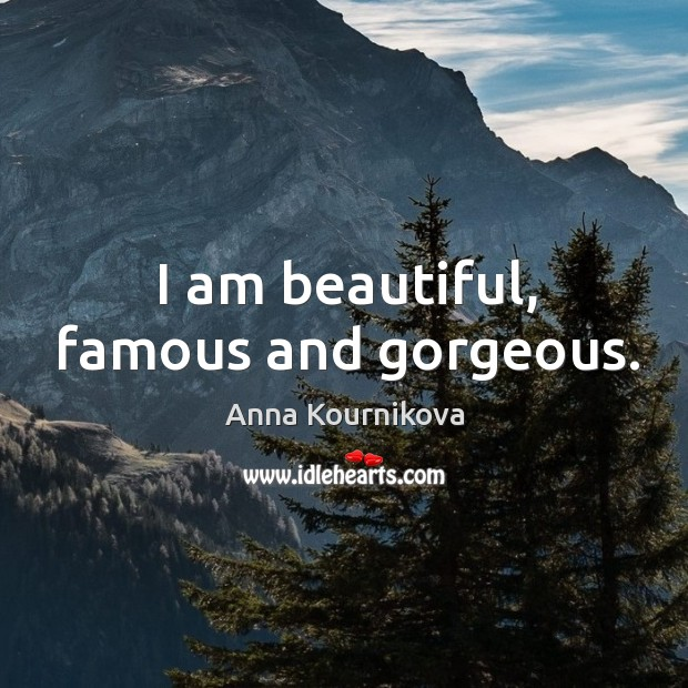 I am beautiful, famous and gorgeous. Anna Kournikova Picture Quote