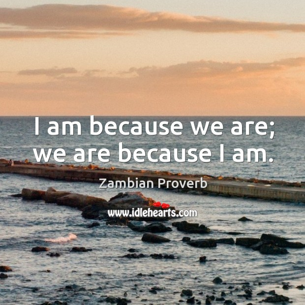 I am because we are; we are because I am. Zambian Proverbs Image