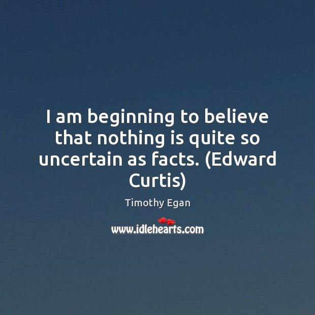 I am beginning to believe that nothing is quite so uncertain as facts. (Edward Curtis) Image