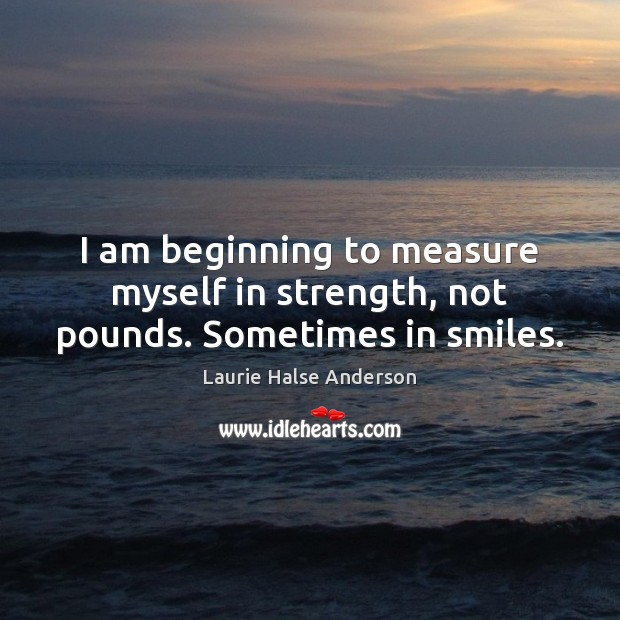 Laurie Halse Anderson Picture Quote image saying: I am beginning to measure myself in strength, not pounds. Sometimes in smiles.