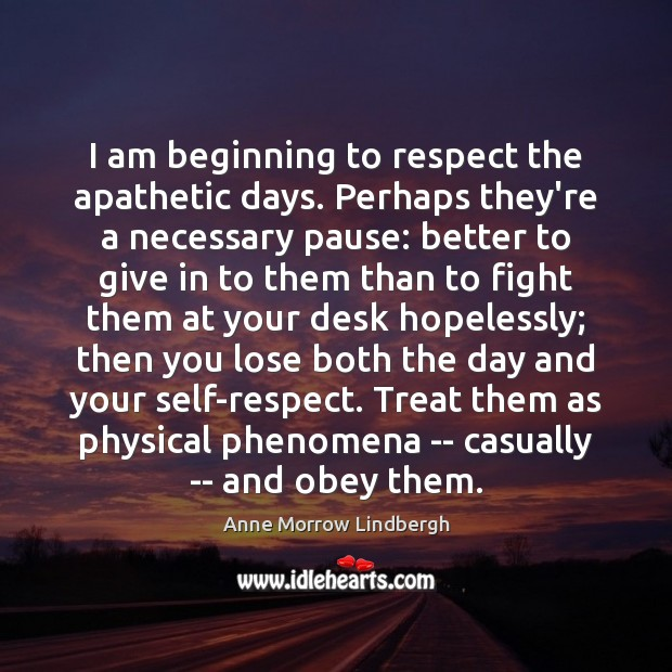 I am beginning to respect the apathetic days. Perhaps they're a necessary Anne Morrow Lindbergh Picture Quote