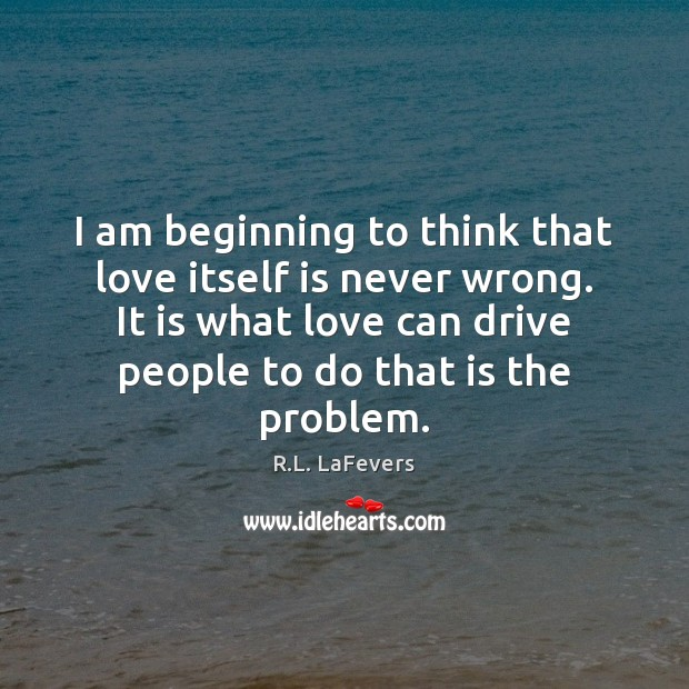 I am beginning to think that love itself is never wrong. It R.L. LaFevers Picture Quote