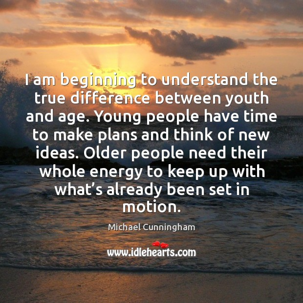 I am beginning to understand the true difference between youth and age. Image
