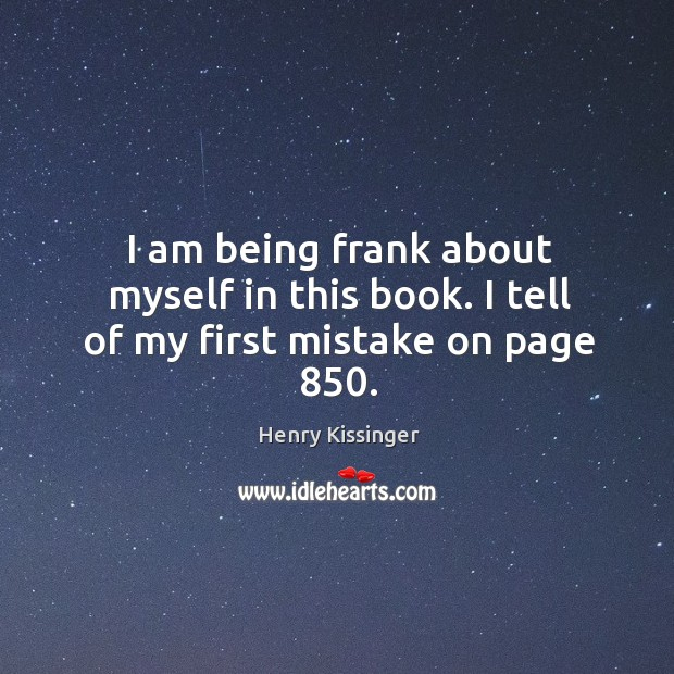 I am being frank about myself in this book. I tell of my first mistake on page 850. Image