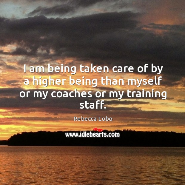 I am being taken care of by a higher being than myself or my coaches or my training staff. Rebecca Lobo Picture Quote