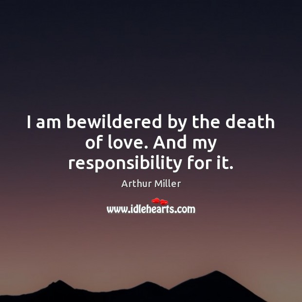 Image, I am bewildered by the death of love. And my responsibility for it.