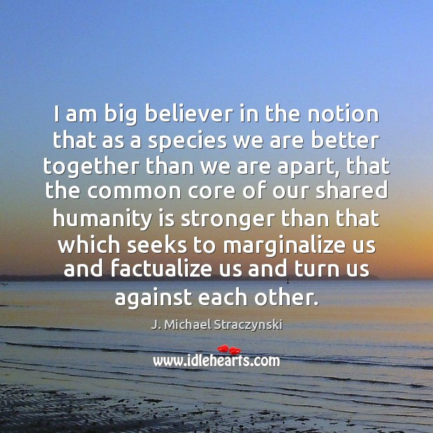 I am big believer in the notion that as a species we J. Michael Straczynski Picture Quote