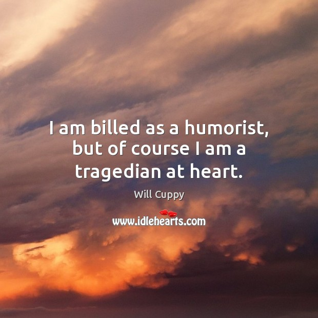 I am billed as a humorist, but of course I am a tragedian at heart. Image