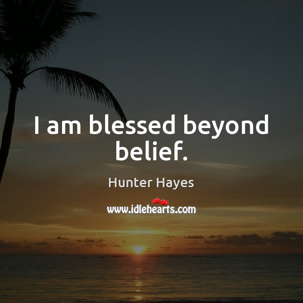I am blessed beyond belief. Hunter Hayes Picture Quote