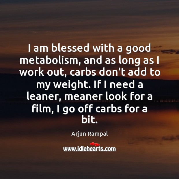 Image, I am blessed with a good metabolism, and as long as I