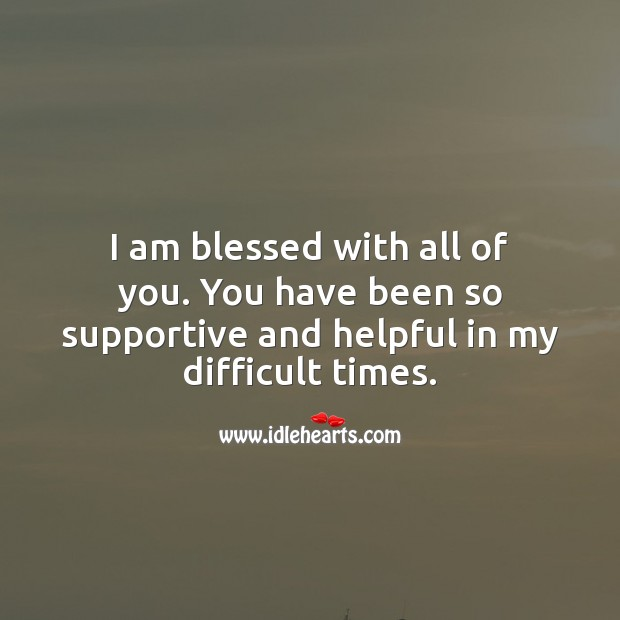 I am blessed with all of you. You have been so supportive and helpful in my difficult times. Thank You Messages Image