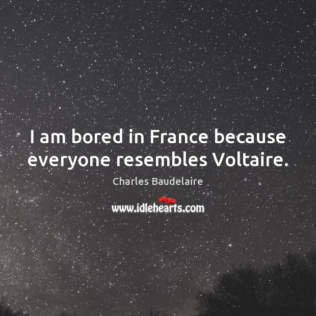 I am bored in France because everyone resembles Voltaire. Charles Baudelaire Picture Quote