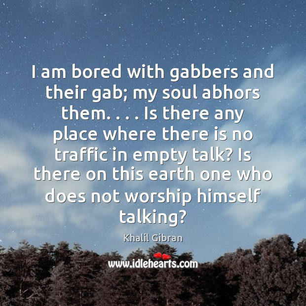 Image, I am bored with gabbers and their gab; my soul abhors them. . . .