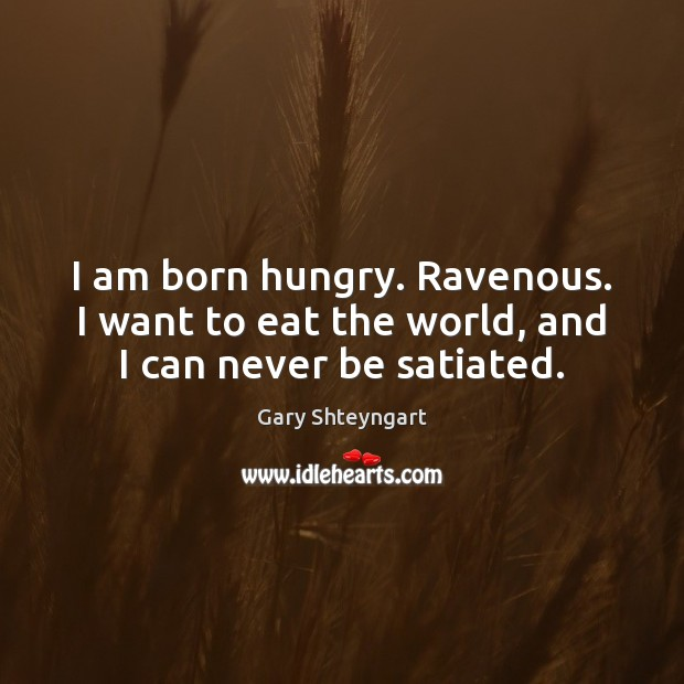 I am born hungry. Ravenous. I want to eat the world, and I can never be satiated. Gary Shteyngart Picture Quote