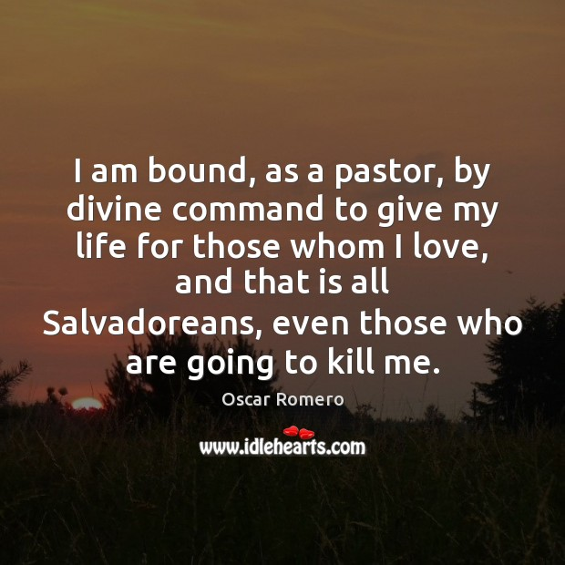 I am bound, as a pastor, by divine command to give my Oscar Romero Picture Quote