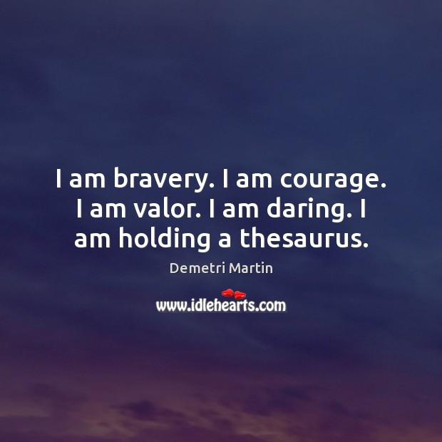 Image, I am bravery. I am courage. I am valor. I am daring. I am holding a thesaurus.