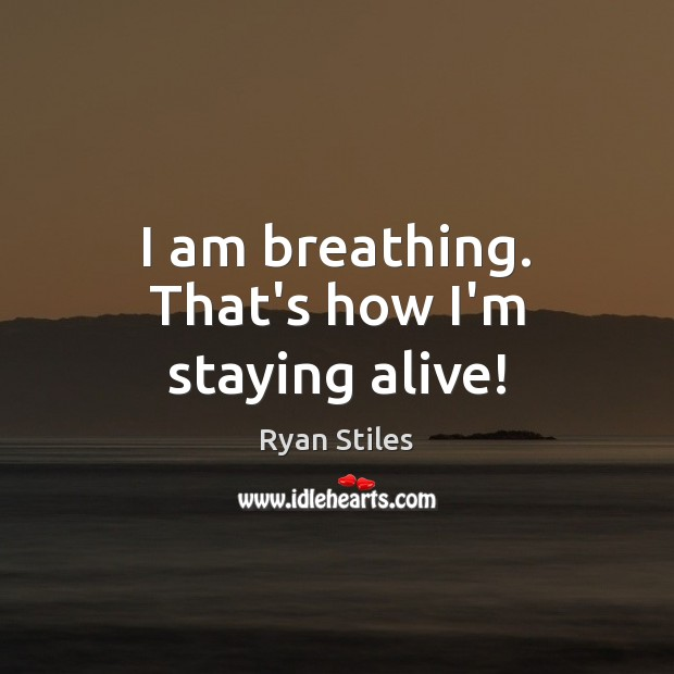 I am breathing. That's how I'm staying alive! Image