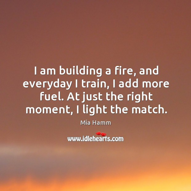 Image, I am building a fire, and everyday I train, I add more fuel. At just the right moment, I light the match.