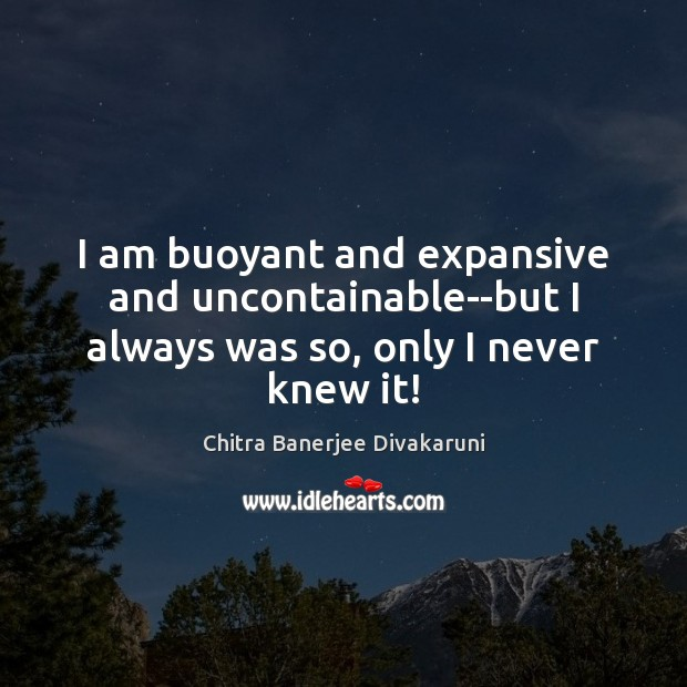 I am buoyant and expansive and uncontainable–but I always was so, only I never knew it! Image