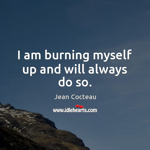 I am burning myself up and will always do so. Jean Cocteau Picture Quote