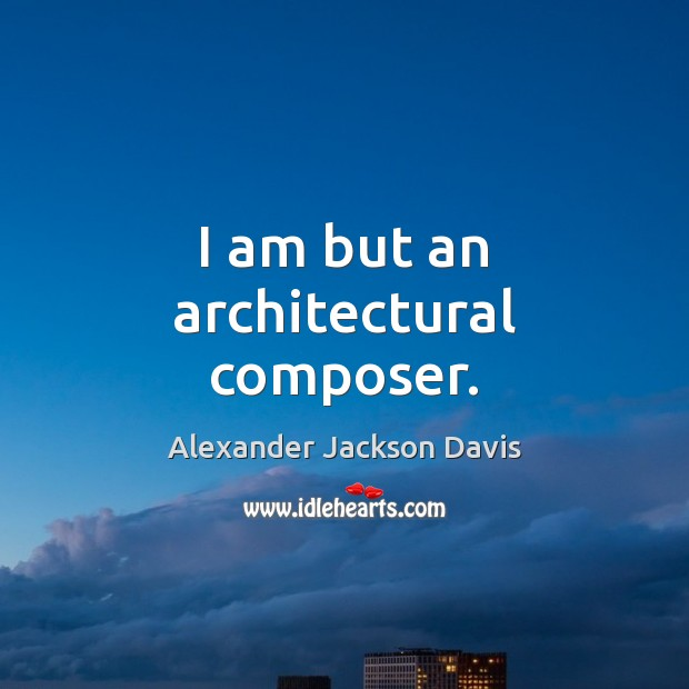 Image, I am but an architectural composer.