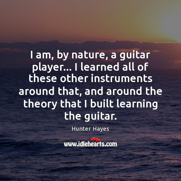 I am, by nature, a guitar player… I learned all of these Hunter Hayes Picture Quote