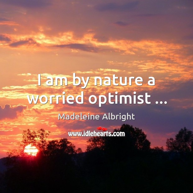 I am by nature a worried optimist … Madeleine Albright Picture Quote