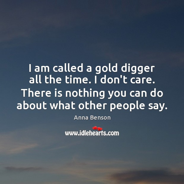 Image, I am called a gold digger all the time. I don't care.