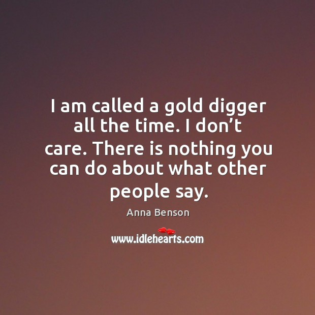 Image, I am called a gold digger all the time. I don't care. There is nothing you can do about what other people say.