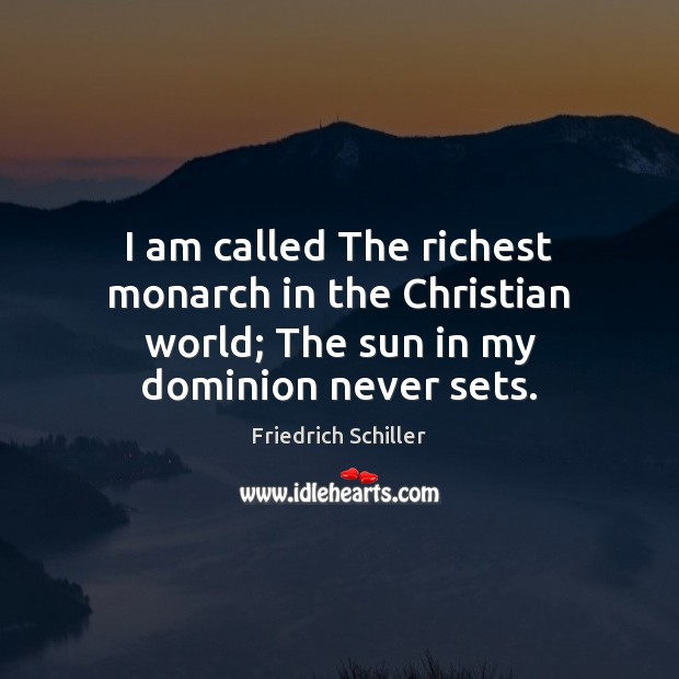 I am called The richest monarch in the Christian world; The sun in my dominion never sets. Friedrich Schiller Picture Quote