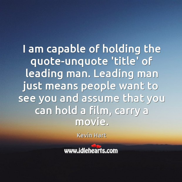 I am capable of holding the quote-unquote 'title' of leading man. Leading Image