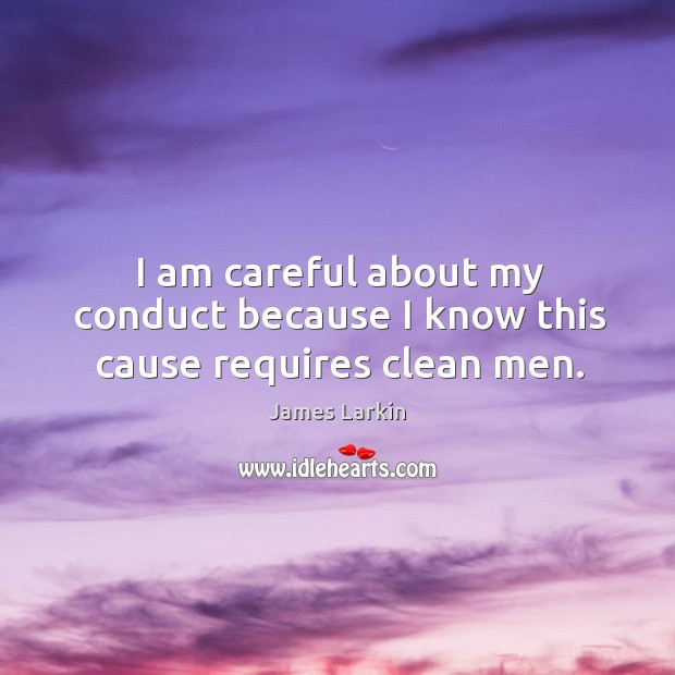 I am careful about my conduct because I know this cause requires clean men. James Larkin Picture Quote