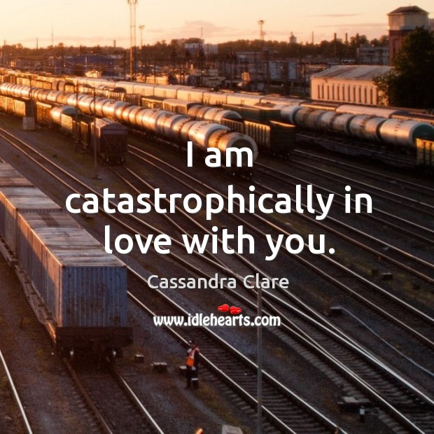 Image, I am catastrophically in love with you.