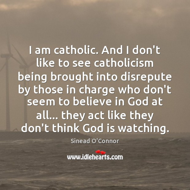 I am catholic. And I don't like to see catholicism being brought Sinead O'Connor Picture Quote
