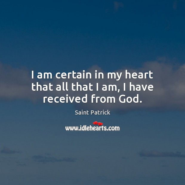 I am certain in my heart that all that I am, I have received from God. Saint Patrick Picture Quote