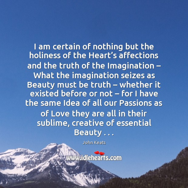 I am certain of nothing but the holiness of the Heart's John Keats Picture Quote