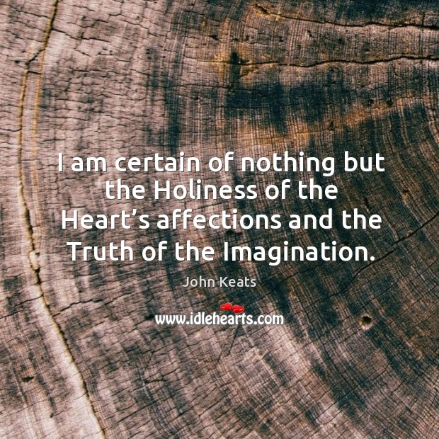I am certain of nothing but the holiness of the heart's affections and the truth of the imagination. Image