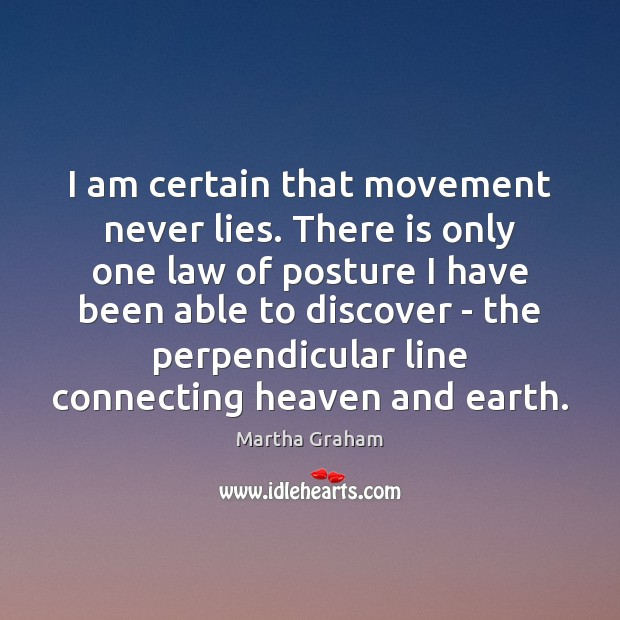 I am certain that movement never lies. There is only one law Martha Graham Picture Quote
